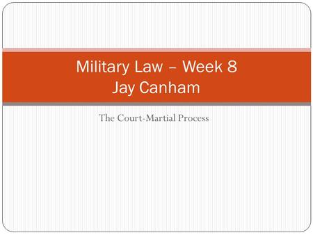 The Court-Martial Process Military Law – Week 8 Jay Canham.