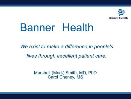 Banner Health We exist to make a difference in people's lives through excellent patient care. Marshall (Mark) Smith, MD, PhD Carol Cheney, MS.
