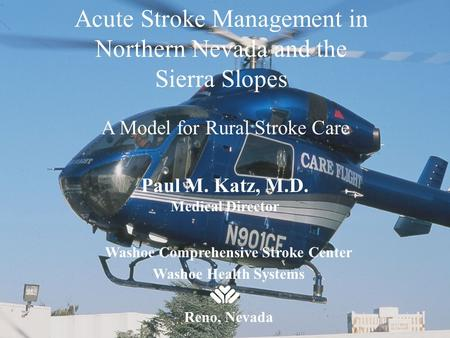 Acute Stroke Management in Northern Nevada and the Sierra Slopes A Model for Rural Stroke Care Paul M. Katz, M.D. Medical Director Washoe Comprehensive.