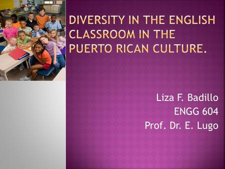 Liza F. Badillo ENGG 604 Prof. Dr. E. Lugo.  Define diversity.  Discuss where we can see or find it.  To interpret implications of diversity in the.