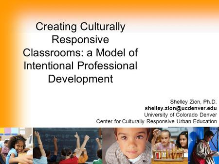 Creating Culturally Responsive Classrooms: a Model of Intentional Professional Development Shelley Zion, Ph.D. University of.