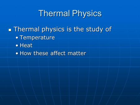 Thermal Physics Thermal physics is the study of Thermal physics is the study of TemperatureTemperature HeatHeat How these affect matterHow these affect.