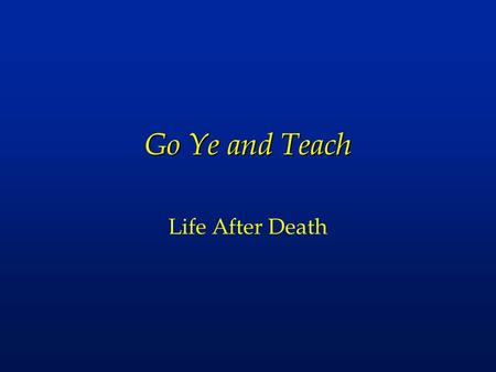 Go Ye and Teach Life After Death. l The promise of eternal life l Justice and judgment l Degrees of heaven and hell.