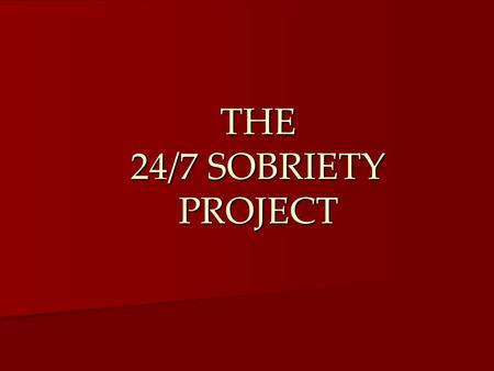 THE 24/7 SOBRIETY PROJECT. Origins Created by South Dakota Created by South Dakota Has existed since 2005 Has existed since 2005 Now in use in 57 of 66.