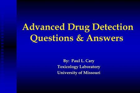 Advanced Drug Detection Questions & Answers By: Paul L. Cary Toxicology Laboratory University of Missouri.