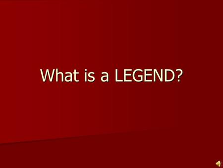 What is a LEGEND?.