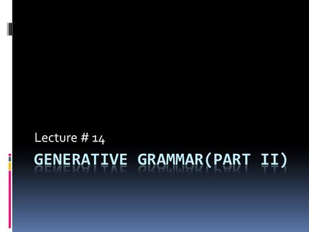 Lecture # 14. Review of lecture 13  Generativism is a rule governed creativity.  We produce utterances with a certain grammatical structure.  Generativism.