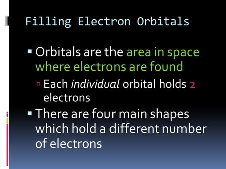Filling Electron Orbitals  Orbitals are the area in space where electrons are found  Each individual orbital holds 2 electrons  There are four main.