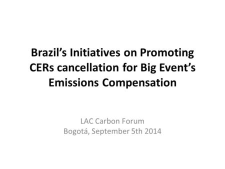 Brazil's Initiatives on Promoting CERs cancellation for Big Event's Emissions Compensation LAC Carbon Forum Bogotá, September 5th 2014.