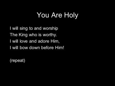 You Are Holy I will sing to and worship The King who is worthy. I will love and adore Him, I will bow down before Him! (repeat)