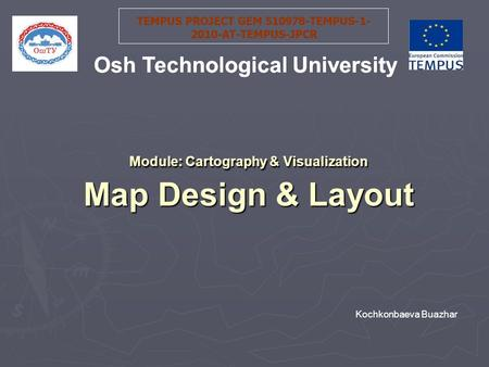 Module: Cartography & Visualization Map Design & Layout TEMPUS PROJECT GEM 510978-TEMPUS-1- 2010-AT-TEMPUS-JPCR Osh Technological University Kochkonbaeva.