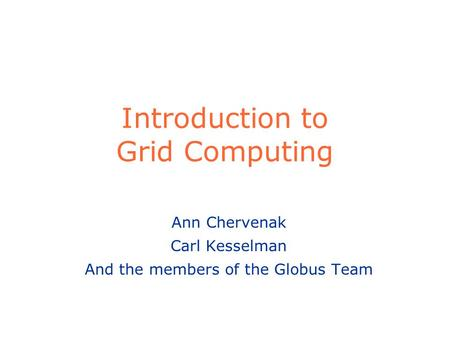 Introduction to Grid Computing Ann Chervenak Carl Kesselman And the members of the Globus Team.