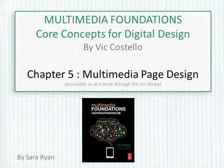 MULTIMEDIA FOUNDATIONS Core Concepts for Digital Design By Vic Costello Chapter 5 : Multimedia Page Design (accessible as an e-book through the VU library)