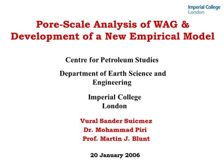Pore-Scale Analysis of WAG & Development of a New Empirical Model Vural Sander Suicmez Vural Sander Suicmez Dr. Mohammad Piri Prof. Martin J. Blunt Prof.