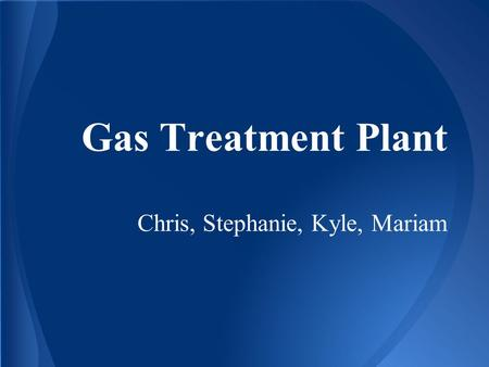 Gas Treatment Plant Chris, Stephanie, Kyle, Mariam.