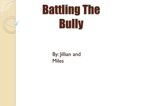 Battling The Bully By: Jillian and Miles. Words to Know! Bully-Someone who gets pleasure from hurting or injuring someone Victim-Is someone that gets.
