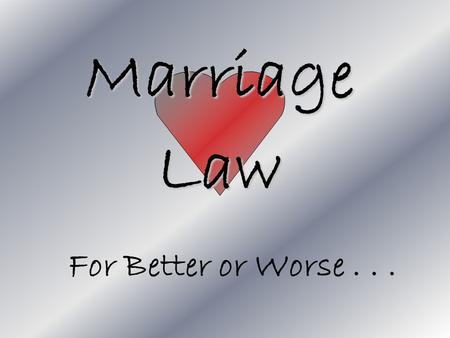 Marriage Law For Better or Worse.... Learning Goal To understand how marriage is not only a relationship, but a contract with specific duties and rights!