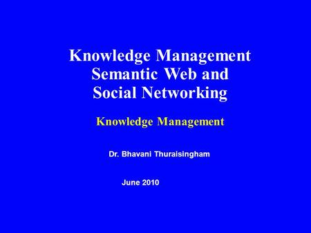 Knowledge Management Semantic Web and Social Networking Knowledge Management Dr. Bhavani Thuraisingham June 2010.