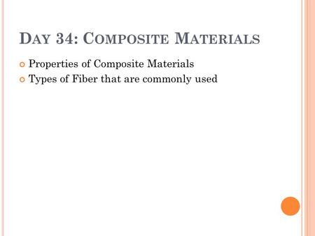 D AY 34: C OMPOSITE M ATERIALS Properties of Composite Materials Types of Fiber that are commonly used.