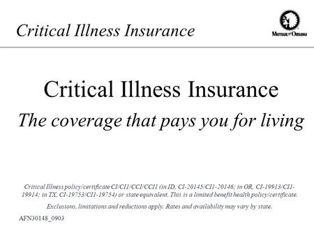 Critical Illness Insurance The coverage that pays you for living AFN30148_0903 Critical Illness policy/certificate CI/CI1/CCI/CCI1 (in ID, CI-20145/CI1-20146;