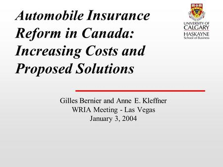 Automobile Insurance Reform in Canada: Increasing Costs and Proposed Solutions Gilles Bernier and Anne E. Kleffner WRIA Meeting - Las Vegas January 3,