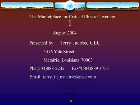 The Marketplace for Critical Illness Coverage August 2004 Presented by : Jerry Jacobs, CLU 5416 Yale Street Metairie, Louisiana 70003 Ph#(504)888-2242.