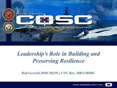 Www.nccosc.navy.mil Leadership's Role in Building and Preserving Resilience Rob Gerardi, HMCM(SW), USN, Ret., MBA/MSHS.