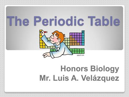 The Periodic Table Honors Biology Mr. Luis A. Velázquez.