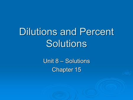 Dilutions and Percent Solutions Unit 8 – Solutions Chapter 15.