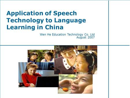 Application of Speech Technology to Language Learning in China Wen He Education Technology Co. Ltd August 2007.