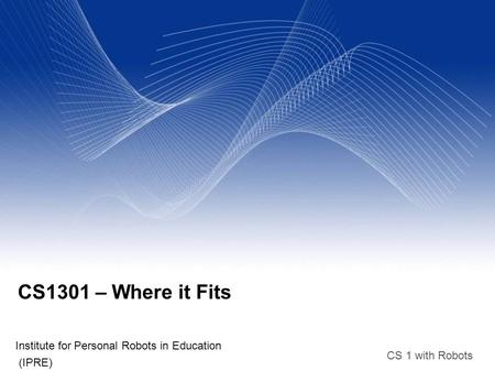 CS 1 with Robots CS1301 – Where it Fits Institute for Personal Robots in Education (IPRE)‏