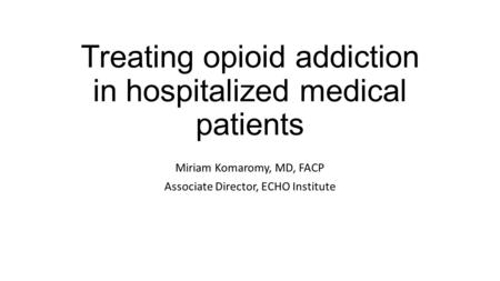 Treating opioid addiction in hospitalized medical patients Miriam Komaromy, MD, FACP Associate Director, ECHO Institute.