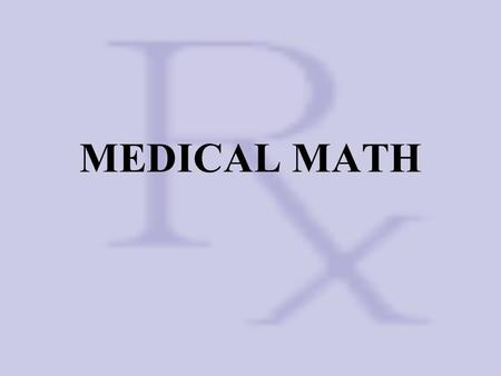 MEDICAL MATH. Math Conversions Length 1 meter = 100 centimeters = 1000 millimeters 10 millimeters = 1 centimeter Weight 1 gram = 1000 milligrams 1 milligram.