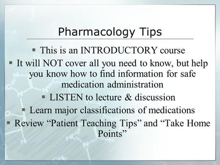 Pharmacology Tips  This is an INTRODUCTORY course  It will NOT cover all you need to know, but help you know how to find information for safe medication.