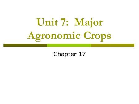 Unit 7: Major Agronomic Crops Chapter 17. Unit 7: Major Agronomic Crops  Unit 7 Objectives: Genetic and environmental factors affecting production of.