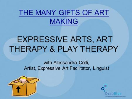 THE MANY GIFTS OF ART MAKING EXPRESSIVE ARTS, ART THERAPY & PLAY THERAPY with Alessandra Colfi, Artist, Expressive Art Facilitator, Linguist.
