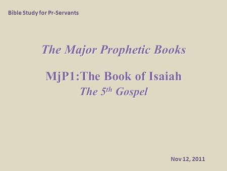The Major Prophetic Books MjP1:The Book of Isaiah The 5 th Gospel Bible Study for Pr-Servants Nov 12, 2011.
