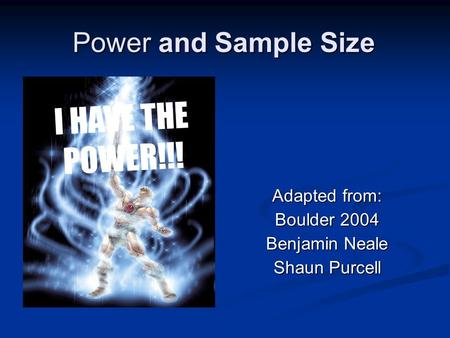 Power and Sample Size Adapted from: Boulder 2004 Benjamin Neale Shaun Purcell I HAVE THE POWER!!!