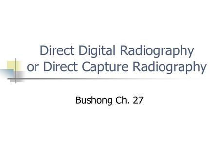 Direct Digital Radiography or Direct Capture Radiography Bushong Ch. 27.