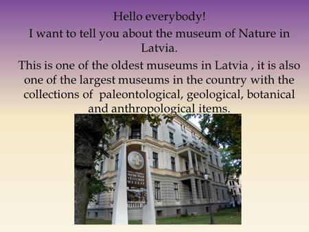 Hello everybody! I want to tell you about the museum of Nature in Latvia. This is one of the oldest museums in Latvia, it is also one of the largest museums.