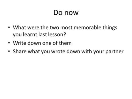 Do now What were the two most memorable things you learnt last lesson? Write down one of them Share what you wrote down with your partner.