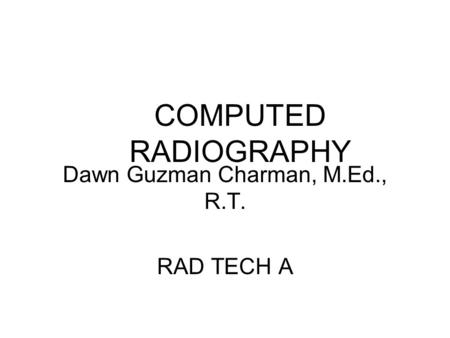 COMPUTED RADIOGRAPHY Dawn Guzman Charman, M.Ed., R.T. RAD TECH A.