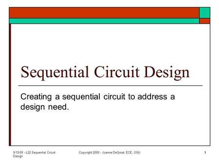 9/15/09 - L22 Sequential Circuit Design Copyright 2009 - Joanne DeGroat, ECE, OSU1 Sequential Circuit Design Creating a sequential circuit to address a.
