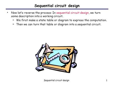 Sequential circuit design1 Now let's reverse the process: In sequential circuit design, we turn some description into a working circuit. – We first make.