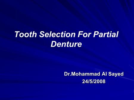 Tooth Selection For Partial Denture Dr.Mohammad Al Sayed 24/5/2008.