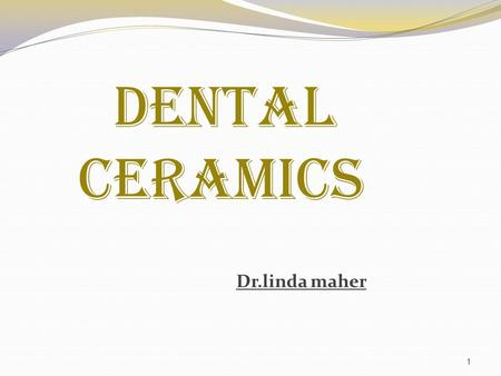 1 DENTAL CERAMICS Dr.linda maher. 2 DEFINITIONS:  Ceramics : materials composed of metallic and non metallic oxide compounds, including porcelain and.