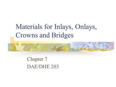 Materials for Inlays, Onlays, Crowns and Bridges Chapter 7 DAE/DHE 203.