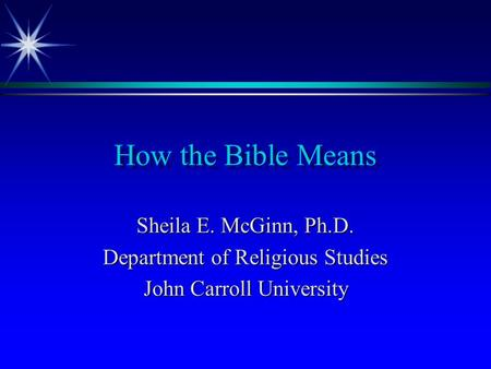 How the Bible Means Sheila E. McGinn, Ph.D. Department of Religious Studies John Carroll University.