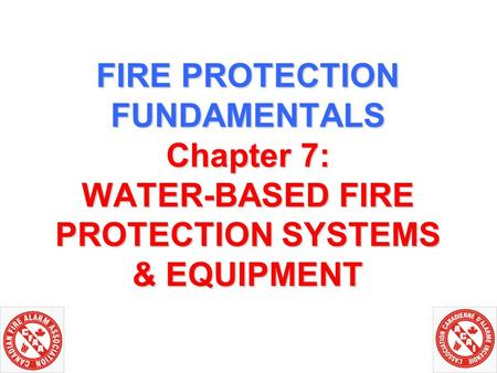 FIRE PROTECTION FUNDAMENTALS Chapter 7: WATER-BASED FIRE PROTECTION SYSTEMS & EQUIPMENT.
