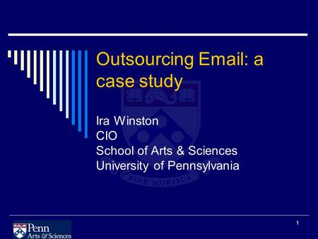 1 Outsourcing Email: a case study Ira Winston CIO School of Arts & Sciences University of Pennsylvania.